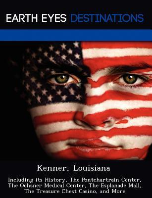 Kenner, Louisiana: Including Its History, the Pontchartrain Center, the Ochsner Medical Center, the Esplanade Mall, the Treasure Chest Casino, and More  by  Renee Browning