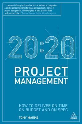 20: 20 Project Management: How to Deliver on Time, on Budget and on Spec Tony Marks