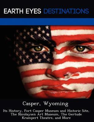 Casper, Wyoming: Its History, Fort Casper Museum and Historic Site, the Nicolaysen Art Museum, the Gertude Krampert Theatre, and More  by  Johnathan Black