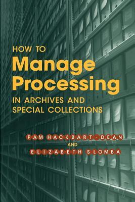 How to Manage Processing of Archives and Special Collections: An Introduction Pam Hackbart-Dean