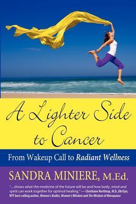 A Lighter Side to Cancer: From Wake-Up Call to Radiant Wellness Sandra Miniere