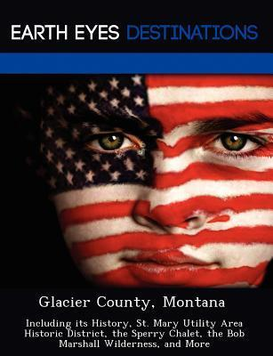 Glacier County, Montana: Including Its History, St. Mary Utility Area Historic District, the Sperry Chalet, the Bob Marshall Wilderness, and More  by  Violette Verne