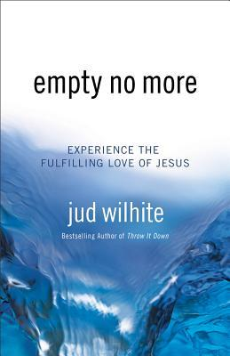 Empty No More: Experience the Fulfilling Love of Jesus  by  Jud Wilhite