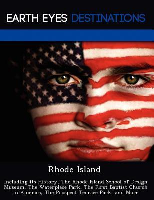 Rhode Island: Including Its History, the Rhode Island School of Design Museum, the Waterplace Park, the First Baptist Church in America, the Prospect Terrace Park, and More  by  Johnathan Black