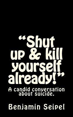 Shut Up & Kill Yourself Already!: A Candid Conversation about Suicide. Benjamin Seipel