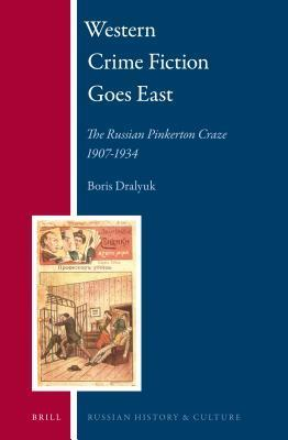 Western Crime Fiction Goes East: The Russian Pinkerton Craze 1907-1934 Boris Dralyuk