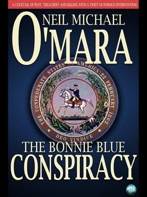 The Bonnie Blue Conspiracy: A Cocktail of Plot, Trechery and Killing with a Twist of Foreign Intervention  by  Neil Michael OMara