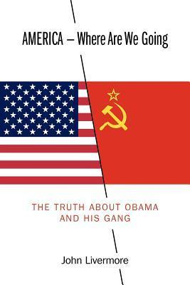 America - Where Are We Going: The Truth about Obama and His Gang  by  John Livermore