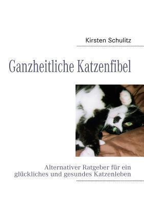 Ganzheitliche Katzenfibel: Alternativer Ratgeber für ein glückliches und gesundes Katzenleben Kirsten Schulitz