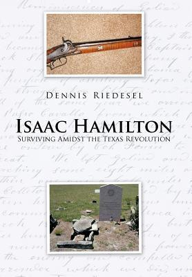 Isaac Hamilton: Surviving Amidst the Texas Revolution  by  Dennis Riedesel