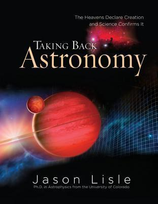 Taking Back Astronomy: The Heavens Declare Creation and Science Confirms It  by  Jason Lisle