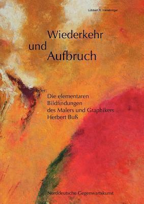 Wiederkehr und Aufbruch: oder: Die elementaren Bildfindungen des Malers und Graphikers Herbert Buß  by  L Bbert R Haneborger
