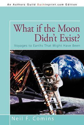 What If the Moon Didnt Exist?: Voyages to Earths That Might Have Been  by  Neil F. Comins