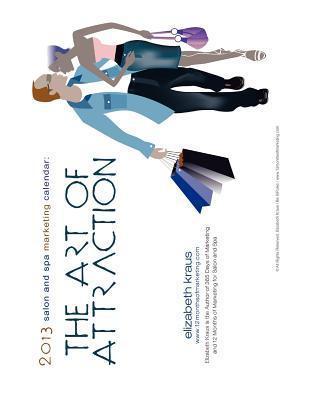 2013 Salon and Spa Marketing Calendar: The Art of Attraction Elizabeth Kraus