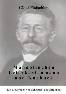 Mandolinchen Leierkastenmann und Kuckuck: Ein Liederbuch von Sehnsucht und Erfüllung  by  Cäsar Flaischlen