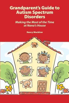 Grandparents Guide to Autism Spectrum Disorders: Making the Most of the Time at Nanas House  by  Muckow