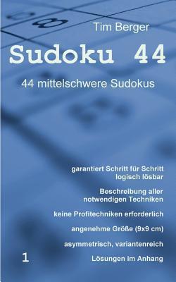 Sudoku 44: 44 mittelschwere Sudokus, garantiert Schritt für Schritt logisch lösbar, asymmetrisch, variantenreich  by  Tim Berger