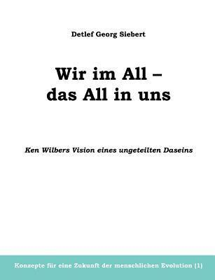 Wir im All - das All in uns. Ken Wilbers Vision eines ungeteilten Daseins. Konzepte für eine menschliche Evolution (1)  by  Detlef Georg Siebert