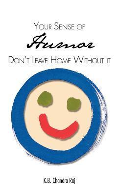 Your Sense of Humor: Dont Leave Home Without It K.B. Chandra Raj
