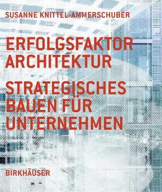 Erfolgsfaktor Architektur: Strategisches Bauen Fur Unternehmen  by  Susanne Knittel-Ammerschuber