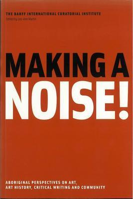 Making A Noise !: Aboriginal Perspectives On Art, Art History, Critical Writing And Community Lee-Ann Martin