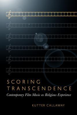 Scoring Transcendence: Contemporary Film Music as Religious Experience  by  Kutter Callaway