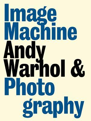 Image Machine: Andy Warhol and Photography  by  Raphaela Platow