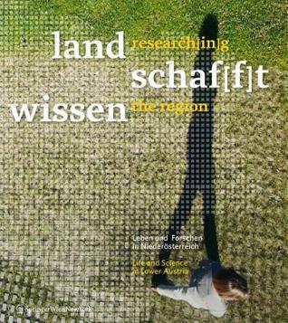 Land Schaf[f]t Wissen / Research[in]g the Region: Leben Und Forschen in Niederosterreich / Life and Science in Lower Austria  by  Alexandre Tischer