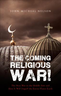 The Coming Religious War!  by  John Micheal Nelson