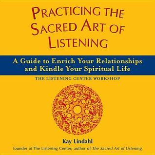 Practicing the Sacred Art of Listening: A Guide to Enrich Your Relationships and Kindle Your Spiritual Life  by  Kay Lindahl