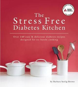 The Stress Free Diabetes Kitchen: Over 150 Easy and Delicious Diabetes Recipes Designed for No-Hassle Cooking  by  Barbara Seelig-Brown