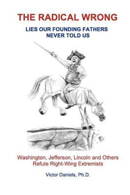 The Radical Wrong: Lies Our Founding Fathers Never Told Us: Washington, Jefferson, Lincoln & Others Refute Right-Wing Extremists  by  Victor Daniels