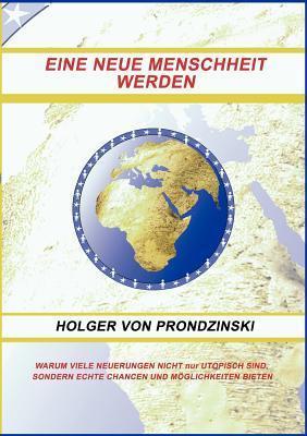 EINE NEUE MENSCHHEIT WERDEN: WARUM VIELE NEUERUNGEN NICHT nur UTOPISCH SIND, SONDERN ECHTE CHANCEN UND MÖGLICHKEITEN BIETEN Holger Von Prondzinski