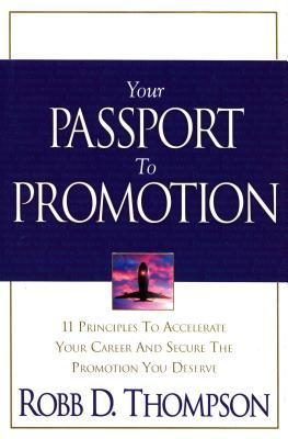 Your Passport to Promotion: 11 Principles to Accelerate Your Career and Secure the Promotion You Deserve Robb Thompson