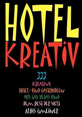 Hotel Kreativ: 333 kreative Hotel- und Gastroideen aus Las Vegas und dem Rest der Welt  by  Alois Gmeiner