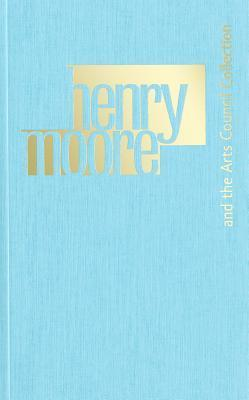 Henry Moore and the Arts Council Collection Benedict Read