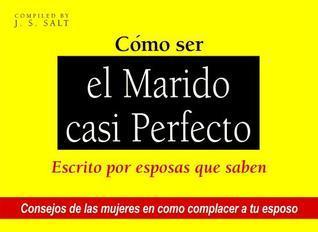 Como Ser el Marido Casi Perfecto: Escrito Por Esposas Que Lo Saben  by  J S Salt