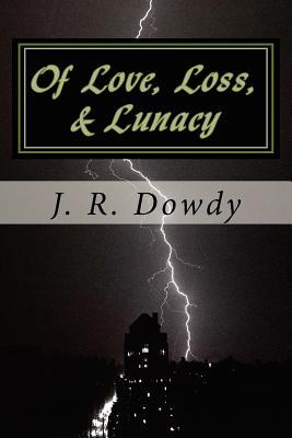 Of Love, Loss, & Lunacy J R Dowdy