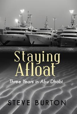 Staying Afloat: Three Years in Abu Dhabi  by  Steve Burton