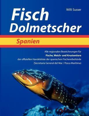 Fisch Dolmetscher Spanien: Alle regionalen Bezeichnungen für Fische, Weich- und Krustentiere der offiziellen Handelsliste der spanischen Fischereibehörde Willi Susser