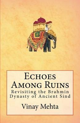 Echoes Among Ruins: Revisiting the Brahmin Dynasty of Ancient Sind Vinay Mehta