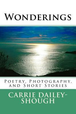 Wonderings: Poetry, Photography, and Short Stories  by  Carrie Shough