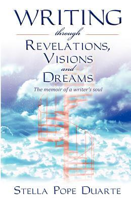 Writing Through Revelations, Visions and Dreams: The Memoir of a Writers Soul Stella Pope Duarte