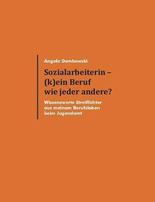 Sozialarbeiterin - (k)ein Beruf wie jeder andere?: Wissenswerte Streiflichter aus meinem Berufsleben beim Jugendamt  by  Angela Dembowski