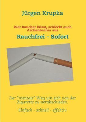 Wer Raucher küsst, schleckt auch Aschenbecher aus: Rauchfrei - Sofort  by  Jürgen Krupka