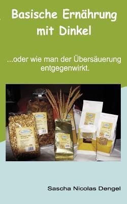 Basische Ernährung mit Dinkel!: ... oder wie man der Übersäuerung entgegenwirkt. Sascha Nicolas Dengel