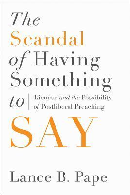 The Scandal of Having Something to Say: Ricoeur and the Possibility of Postliberal Preaching Lance B Pape