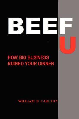 Beef U: How Big Business Ruined Your Dinner  by  William D. Carlton