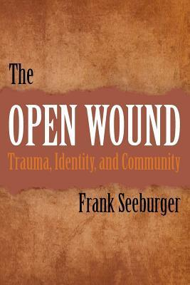 The Open Wound: Trauma, Identity, and Community  by  Frank Seeburger
