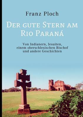 Der gute Stern am Rio Paraná: Von Indianern, Jesuiten, einem oberschlesischen Bischof und andere Geschichten Franz Ploch